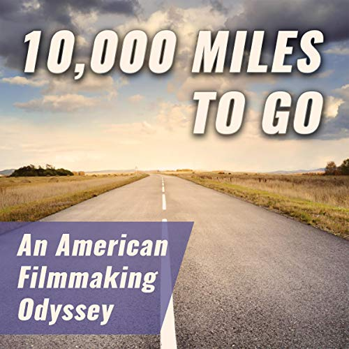 10,000 MIles to Go: An American Filmmaking Odyssey - Audiobook Narrated by Jason Rosette
